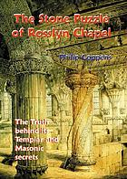 The stone puzzle of Rosslyn Chapel : the truth behind its Templar and Masonic secrets