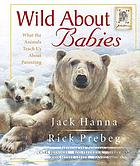 Wild about babies : [what the animals teach us about parenting]