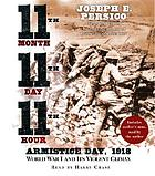 11th month, 11th day, 11th hour : [Armistice Day, 1918, World War I and its violent climax]