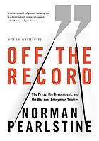 Off the record : the press, the government, and the war over anonymous sources