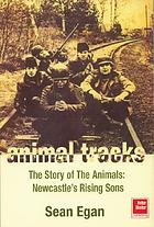 Animal tracks : the story of the Animals : Newcastle's rising sons
