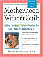 Motherhood without guilt : being the best mother you can be and feeling great about it