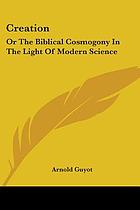 Creation; or, The Biblical cosmogony in the light of modern science