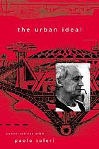 The urban ideal : conversations with Paolo Soleri