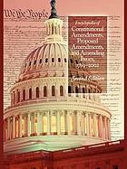 Encyclopedia of constitutional amendments, proposed amendments, and amending issues, 1789-2002
