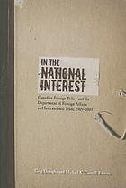 In the national interest : Canadian foreign policy and the Department of Foreign Affairs and International Trade, 1909-2009