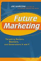 Future marketing : targeting seniors, Boomers, and Generations X and Y