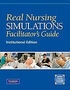 Real nursing simulations facilitator's guide : institutional version