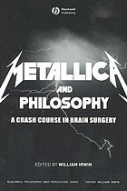 Metallica and philosophy : a crash course in brain surgery