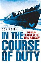 In the course of duty : the heroic mission of the USS Batfish