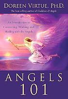 Angels 101 : an introduction to connecting, working, and healing with the angels