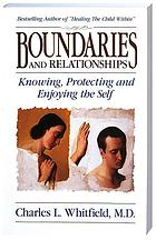 Boundaries and relationships : knowing, protecting, and enjoying the self