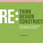 Rethink, redesign, reconstruct : how top designers create bold new work by reinterpreting original designsRethink, redesign, reconstruct : how top designers create bold new work by reinterpreting original designs