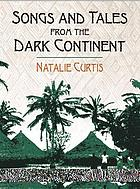 Songs and tales from the dark continent : the authoritative 1920 classic, recorded from the singing and the sayings of C. Kamba Simango, Ndau tribe, Portuguese East Africa, and Madikane Čele, Zulu tribe, Natal, Zululand, South Africa