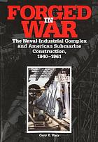 Forged in war : the naval-industrial complex and American submarine construction, 1940-1961