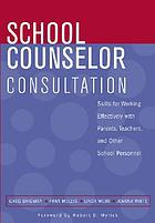 School counselor consultation : developing skills for working effectively with parents, teachers, and other school personnel School Counselor Consultation: Skills for Working Effectively with Parents