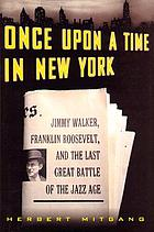 Once upon a time in New York : Jimmy Walker, Franklin Roosevelt, and the last great battle of the jazz age