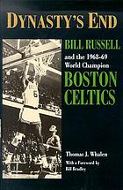 Dynasty's end : Bill Russell and the 1968-69 world champion Boston Celtics