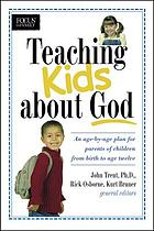 Teaching kids about God : an age by age plan for parents of children from birth to age twelve