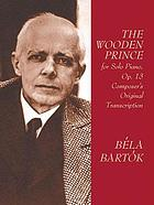 The wooden prince : for solo piano : op. 13 : the composer's original piano transcription of his complete music for Béla Balázs' dance-play in one act
