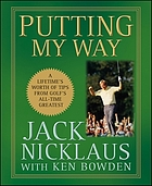 Putting my way : a lifetime's worth of tips from golf's all-time greatest