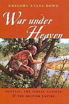 War under heaven : Pontiac, the Indian Nations, & the British Empire