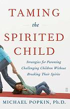 Taming the spirited child : strategies for parenting challenging children without breaking their spirits