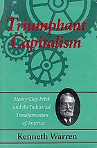 Triumphant capitalism : Henry Clay Frick and the industrial transformation of America