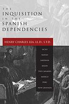 The inquisition in the Spanish dependencies : Sicily--Naples--Sardinia--Milan--the Canaries--Mexico--Peru--New Granada