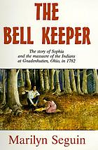 The bell keeper : the story of Sophia and the massacre of the Indians at Gnadenhutten, Ohio, in 1782