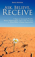 Ask, believe, receive : 7 days to increased wealth, better relationships, and a life you love (...even when it seems impossible)