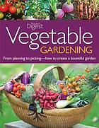 Vegetable gardening : from planting to picking : the complete guide to creating a bountiful garden