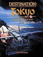 Destination, Tokyo : a pictorial history of Doolittle's Tokyo raid, April 18, 1942