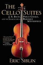 The cello suites : J.S. Bach, Pablo Casals, and the search for a Baroque masterpiece