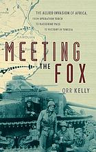 Meeting the Fox : the Allied invasion of Africa, from Operation Torch to Kasserine Pass to victory in Tunisia