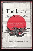 The Japan that never was : explaining the rise and decline of a misunderstood countryThe Japan that never was : explaining the rise and decline of a misunderstood country