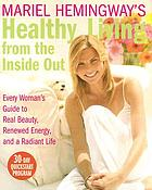 Mariel Hemingway's healthy living from the inside out : every woman's guide to real beauty, renewed energy, and a radiant life