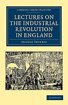 Lectures on the industrial revolution of the eighteenth century in England, popular addresses, notes and other fragments