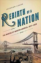 Rebirth of a nation : the making of modern America, 1877-1920