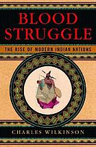 Blood struggle : the rise of modern Indian nations