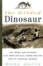The gilded dinosaur : the fossil war between E.D. Cope and O.C. Marsh and the rise of American science The gilded dinosaur