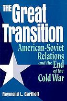 The great transition : American-Soviet relations and the end of the Cold War
