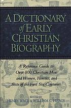 A Dictionary of early Christian biography and literature to the end of the sixth century A.D. : with an account of the principal sects and heresies