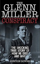 The Glenn Miller conspiracy : the never-before-told true story of his life-- and death