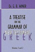 A treatise on the grammar of New Testament Greek : regarded as a sure basis for New Testament exegesis
