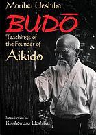 Budo : teachings of the founder of aikidō