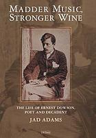 Madder music, stronger wine : the life of Ernest Dowson, poet and decadent