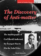 The discovery of anti-matter : the autobiography of Carl David Anderson, the youngest man to win the Nobel prize