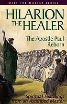 Hilarion the healer : the Apostle Paul reborn : teachings of Mark L. Prophet and Elizabeth Clare Prophet