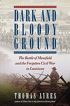 Dark and bloody ground : the Battle of Mansfield and the forgotten Civil War in Louisiana